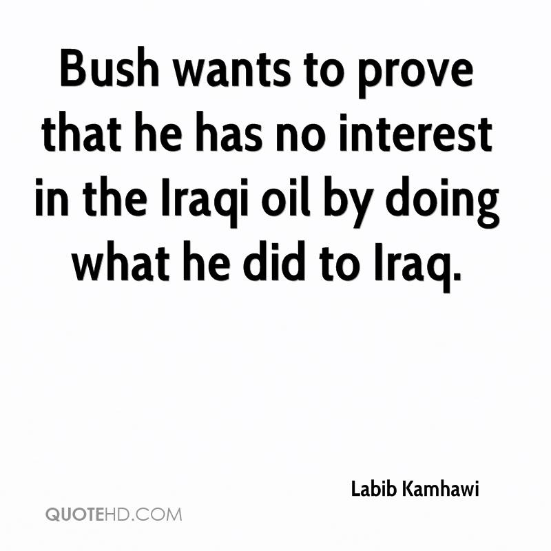 Bush wants to prove that he has no interest in the Iraqi oil by doing what he did to Iraq.