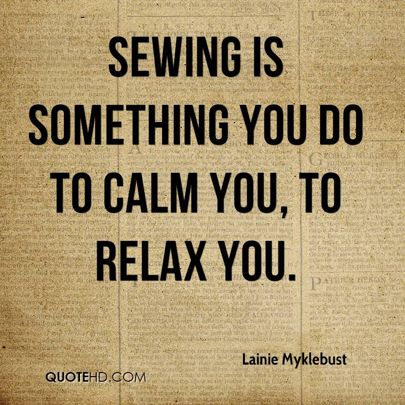 Sewing is something you do to calm you, to relax you.