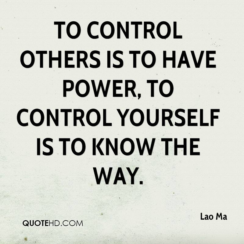 To control others is to have power, to control yourself is to know the way.