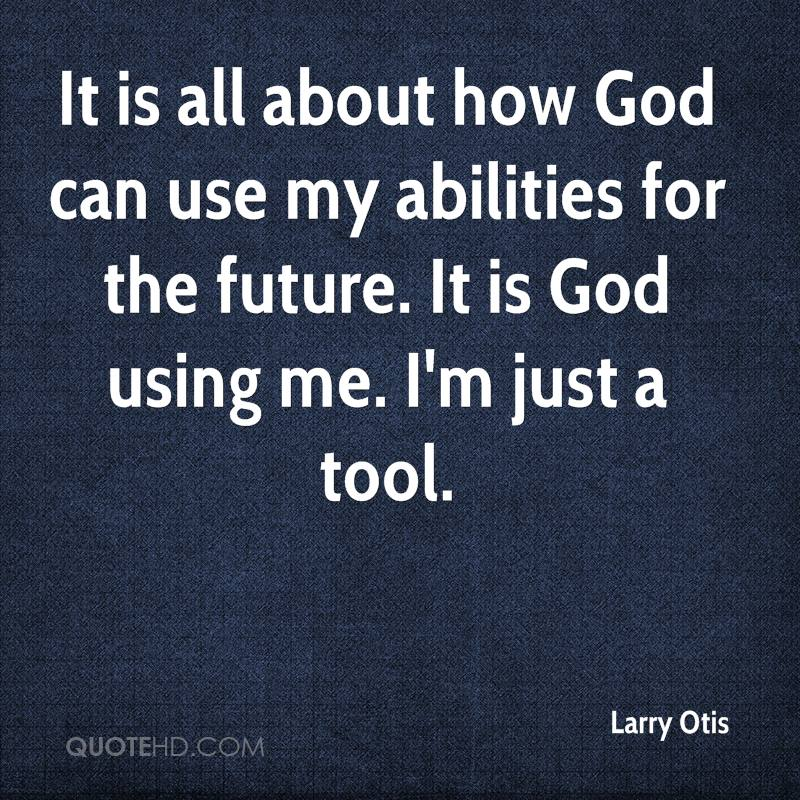 It is all about how God can use my abilities for the future. It is God using me. I'm just a tool.