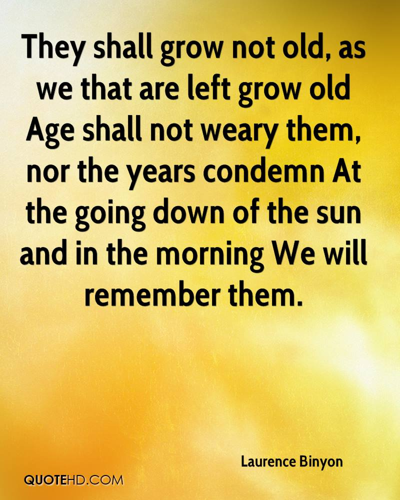 They shall grow not old, as we that are left grow old Age shall not weary them, nor the years condemn At the going down of the sun and in the morning We will remember them.