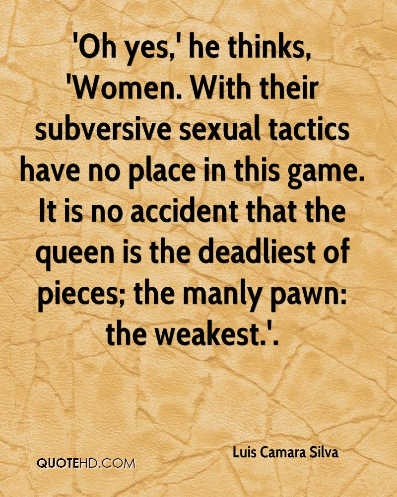 'Oh yes,' he thinks, 'Women. With their subversive sexual tactics have no place in this game. It is no accident that the queen is the deadliest of pieces; the manly pawn: the weakest.'.