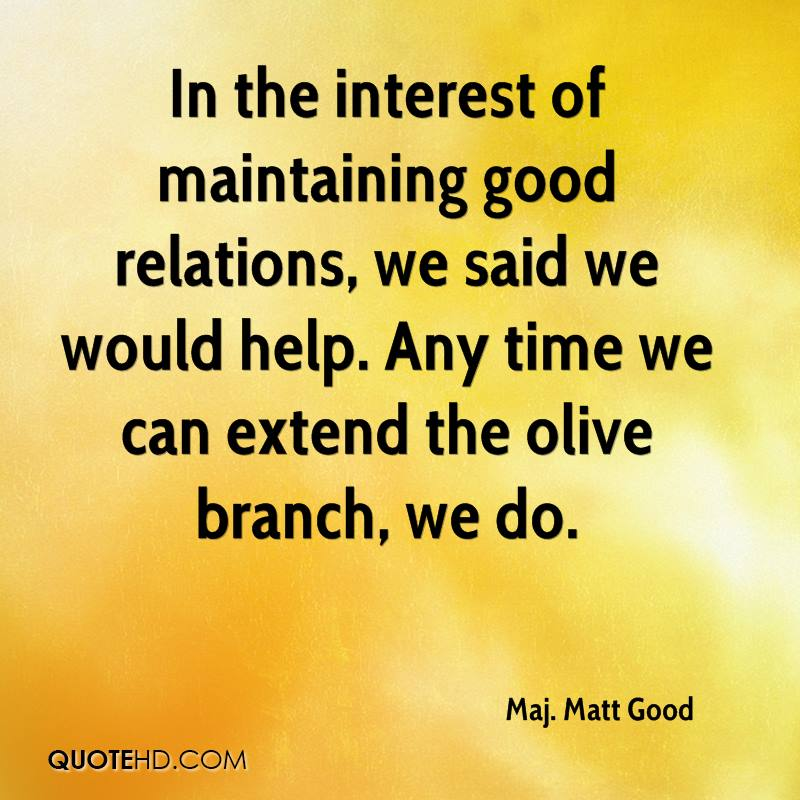 In the interest of maintaining good relations, we said we would help. Any time we can extend the olive branch, we do.
