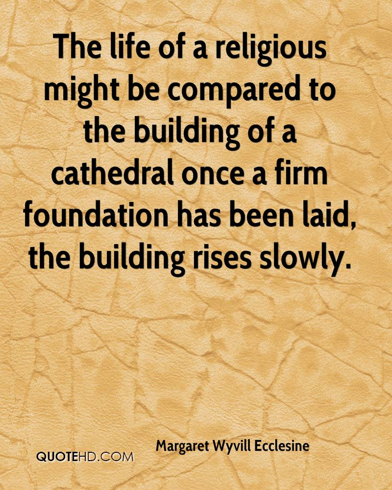 The life of a religious might be compared to the building of a cathedral once a firm foundation has been laid, the building rises slowly.