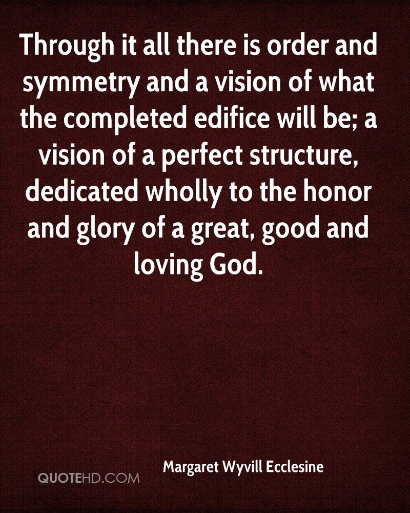 Through it all there is order and symmetry and a vision of what the completed edifice will be; a vision of a perfect structure, dedicated wholly to the honor and glory of a great, good and loving God.