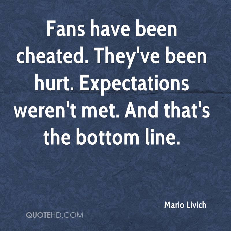 Fans have been cheated. They've been hurt. Expectations weren't met. And that's the bottom line.