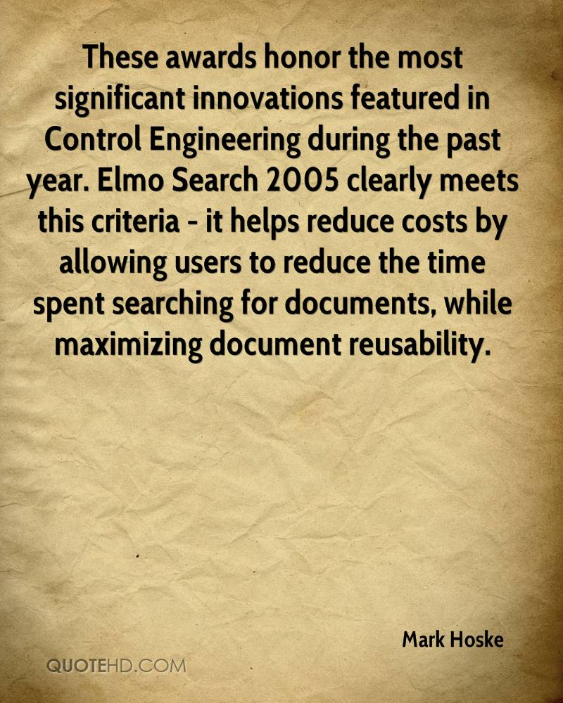 These awards honor the most significant innovations featured in Control Engineering during the past year. Elmo Search 2005 clearly meets this criteria - it helps reduce costs by allowing users to reduce the time spent searching for documents, while maximizing document reusability.