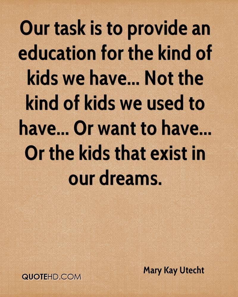 Our task is to provide an education for the kind of kids we have... Not the kind of kids we used to have... Or want to have... Or the kids that exist in our dreams.
