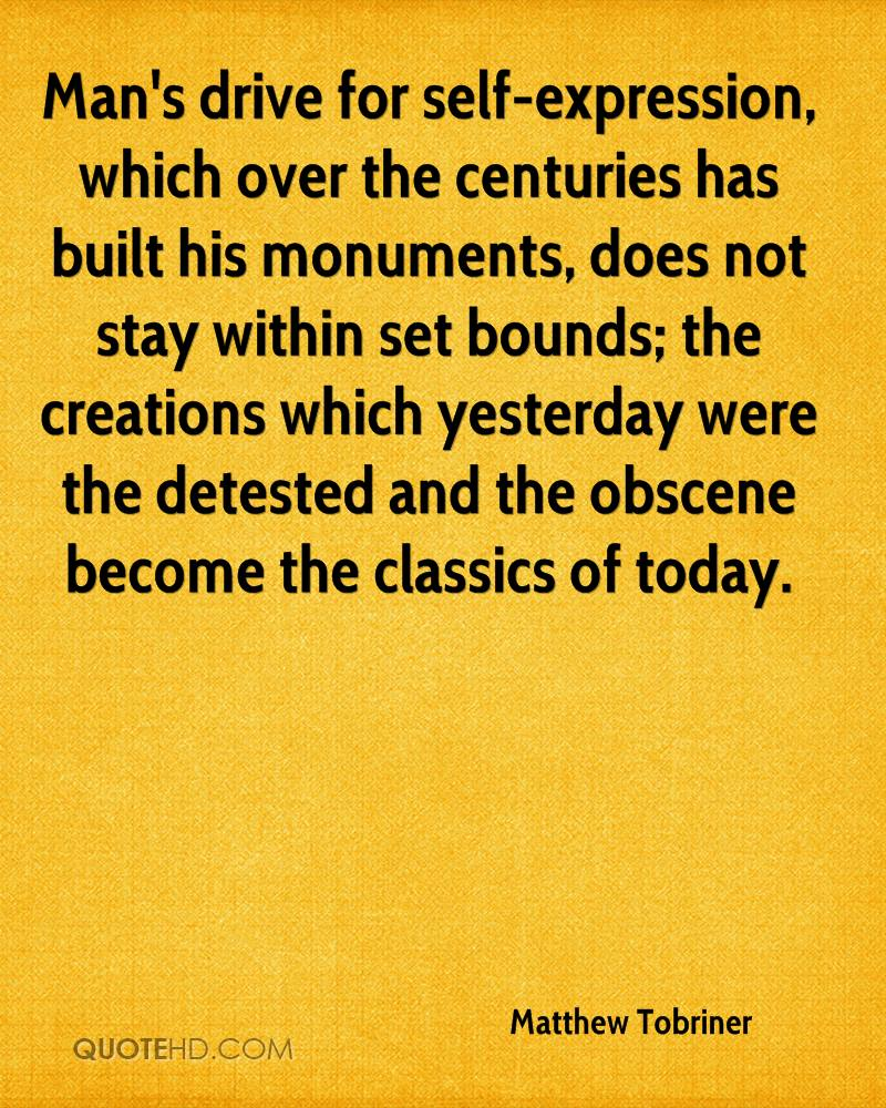 Man's drive for self-expression, which over the centuries has built his monuments, does not stay within set bounds; the creations which yesterday were the detested and the obscene become the classics of today.