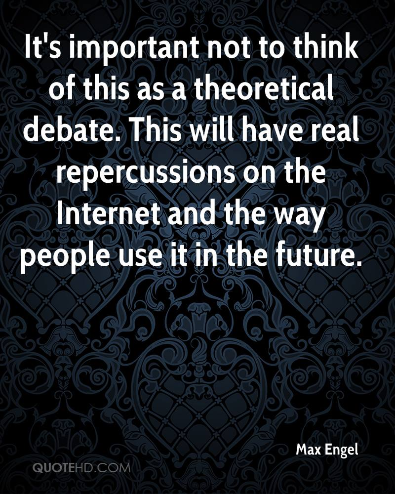 It's important not to think of this as a theoretical debate. This will have real repercussions on the Internet and the way people use it in the future.