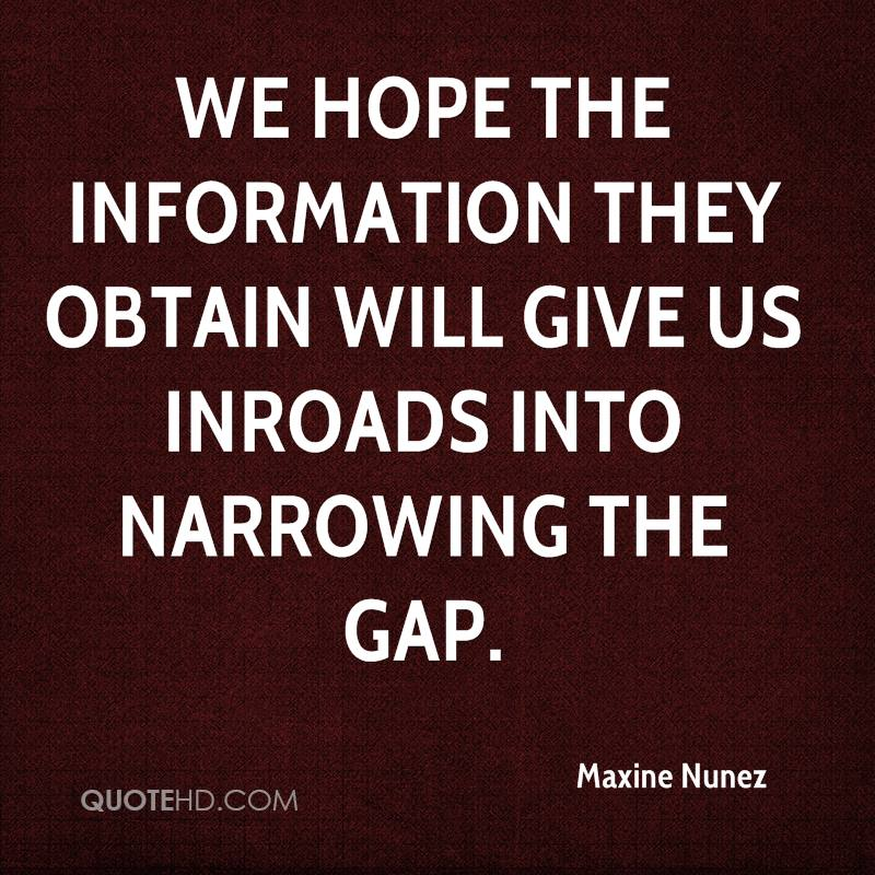 We hope the information they obtain will give us inroads into narrowing the gap.