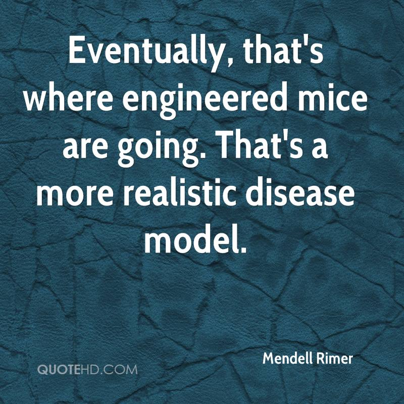 Eventually, that's where engineered mice are going. That's a more realistic disease model.