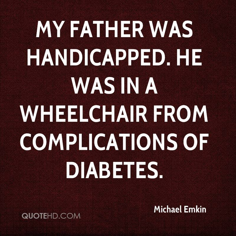 My father was handicapped. He was in a wheelchair from complications of diabetes.
