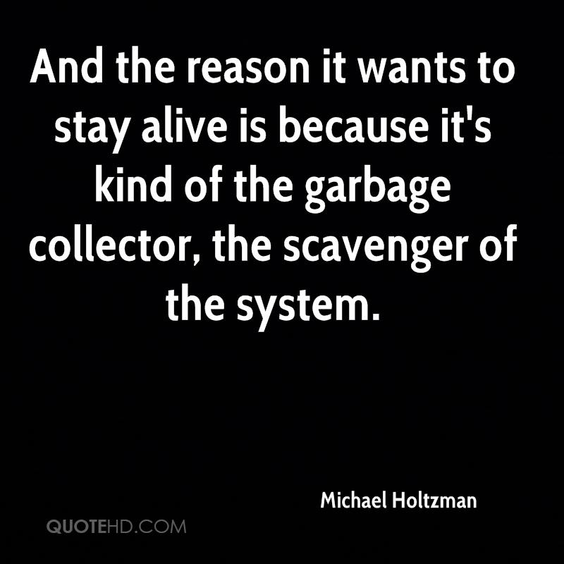 And the reason it wants to stay alive is because it's kind of the garbage collector, the scavenger of the system.