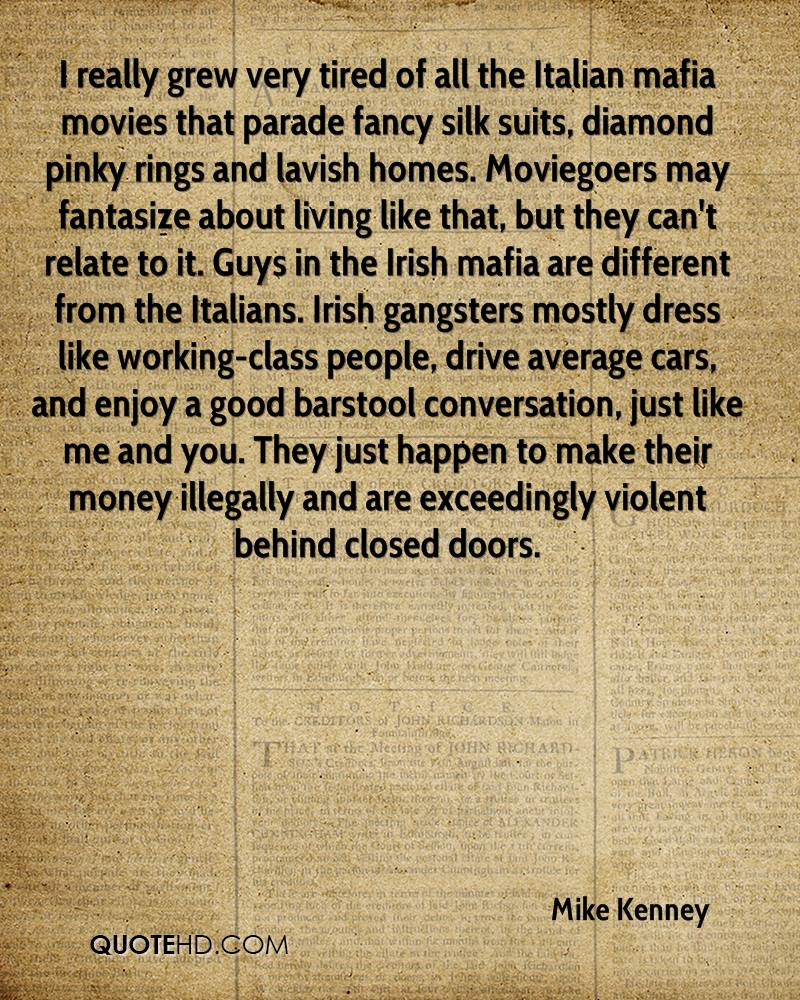 I really grew very tired of all the Italian mafia movies that parade fancy silk suits, diamond pinky rings and lavish homes. Moviegoers may fantasize about living like that, but they can't relate to it. Guys in the Irish mafia are different from the Italians. Irish gangsters mostly dress like working-class people, drive average cars, and enjoy a good barstool conversation, just like me and you. They just happen to make their money illegally and are exceedingly violent behind closed doors.