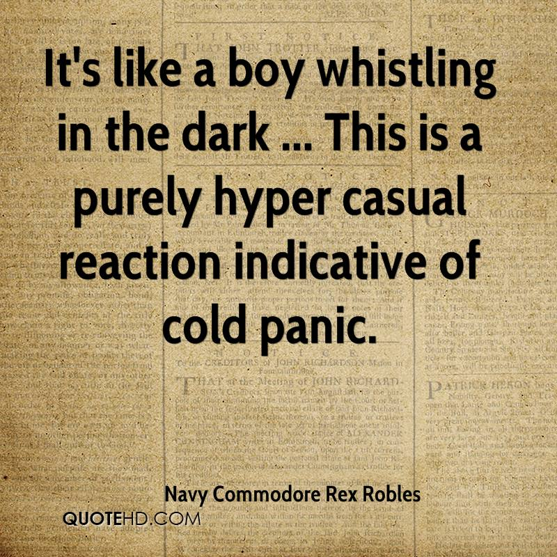 It's like a boy whistling in the dark ... This is a purely hyper casual reaction indicative of cold panic.