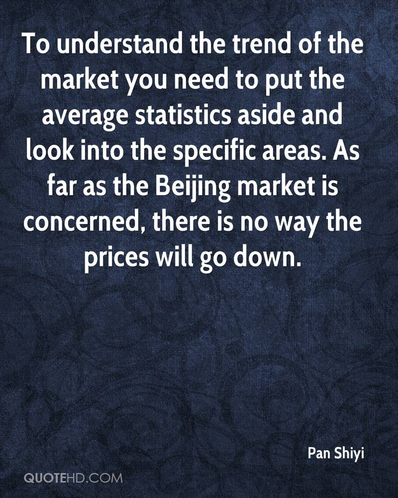 To understand the trend of the market you need to put the average statistics aside and look into the specific areas. As far as the Beijing market is concerned, there is no way the prices will go down.