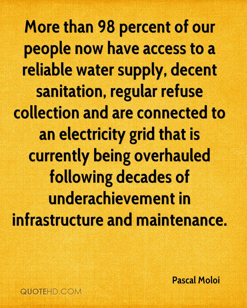 More than 98 percent of our people now have access to a reliable water supply, decent sanitation, regular refuse collection and are connected to an electricity grid that is currently being overhauled following decades of underachievement in infrastructure and maintenance.