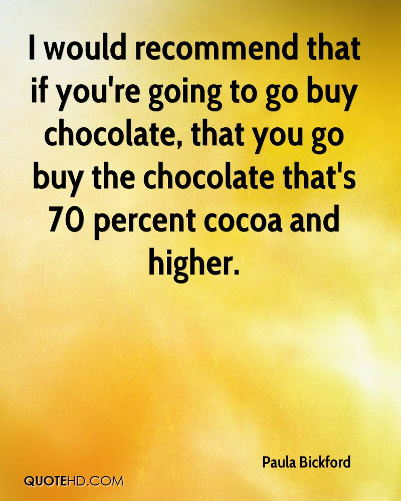 I would recommend that if you're going to go buy chocolate, that you go buy the chocolate that's 70 percent cocoa and higher.