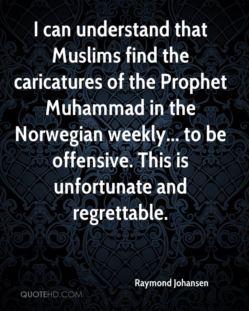 I can understand that Muslims find the caricatures of the Prophet Muhammad in the Norwegian weekly... to be offensive. This is unfortunate and regrettable.