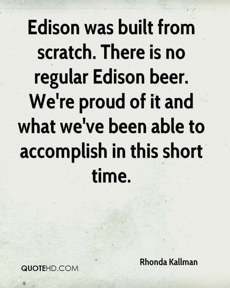 Edison was built from scratch. There is no regular Edison beer. We're proud of it and what we've been able to accomplish in this short time.