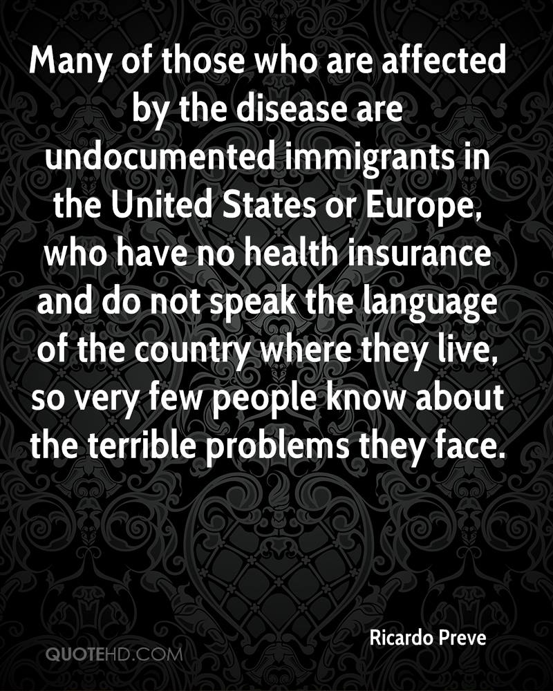 Many of those who are affected by the disease are undocumented immigrants in the United States or Europe, who have no health insurance and do not speak the language of the country where they live, so very few people know about the terrible problems they face.