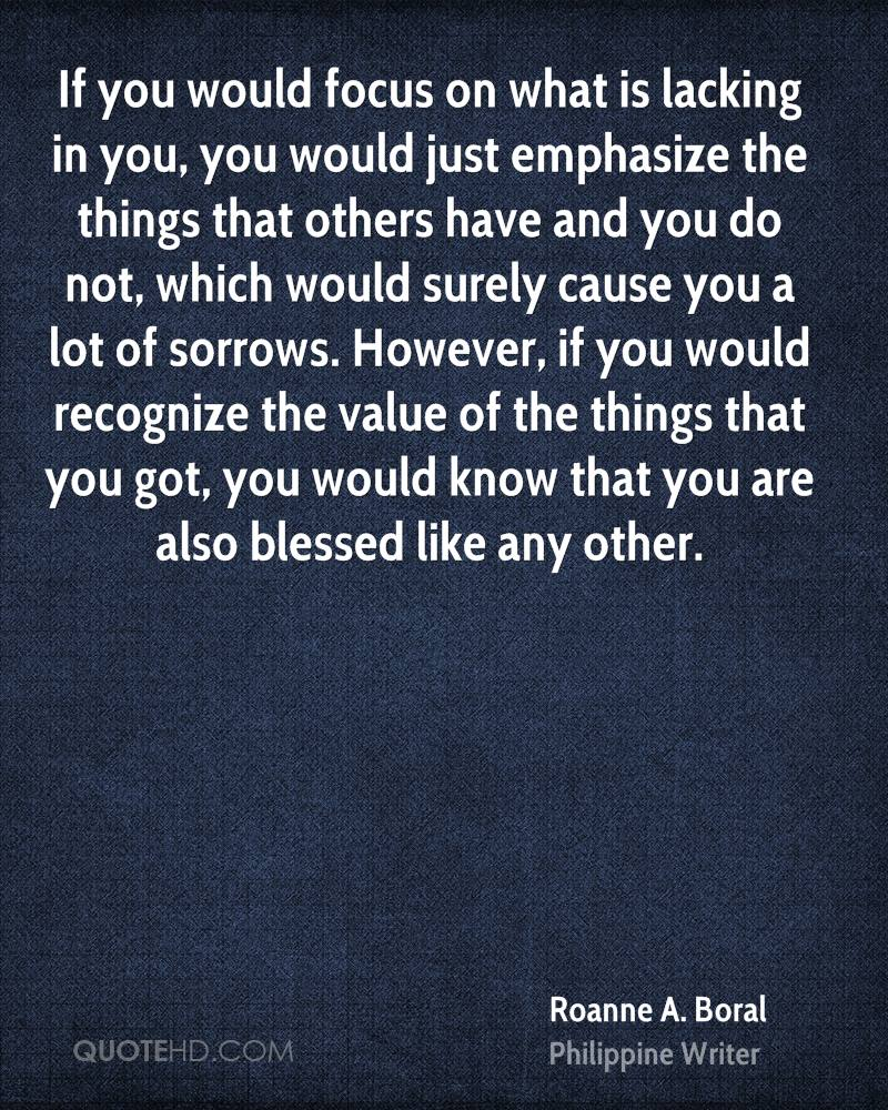 If you would focus on what is lacking in you, you would just emphasize the things that others have and you do not, which would surely cause you a lot of sorrows. However, if you would recognize the value of the things that you got, you would know that you are also blessed like any other.