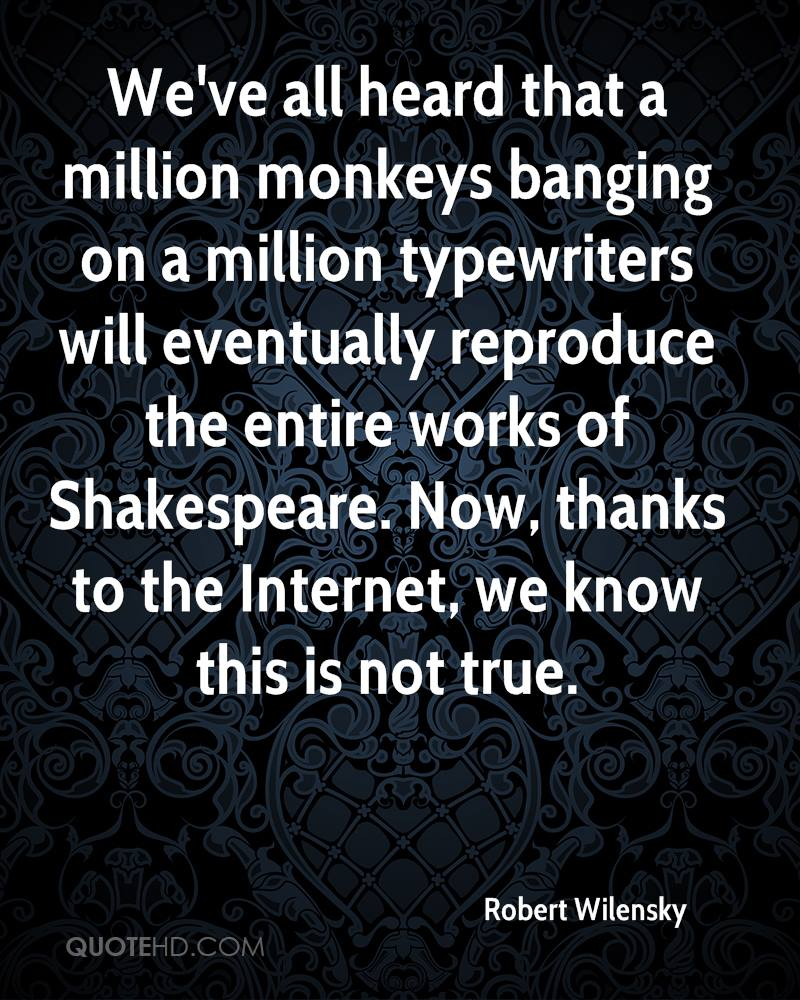 We've all heard that a million monkeys banging on a million typewriters will eventually reproduce the entire works of Shakespeare. Now, thanks to the Internet, we know this is not true.