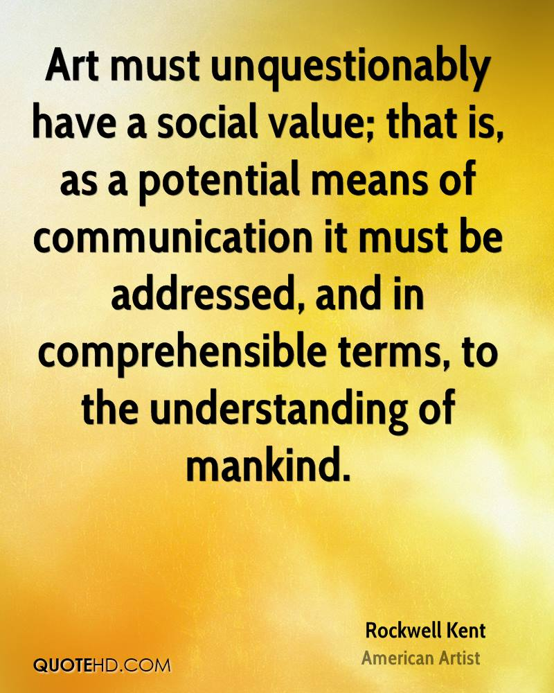 Art must unquestionably have a social value; that is, as a potential means of communication it must be addressed, and in comprehensible terms, to the understanding of mankind.
