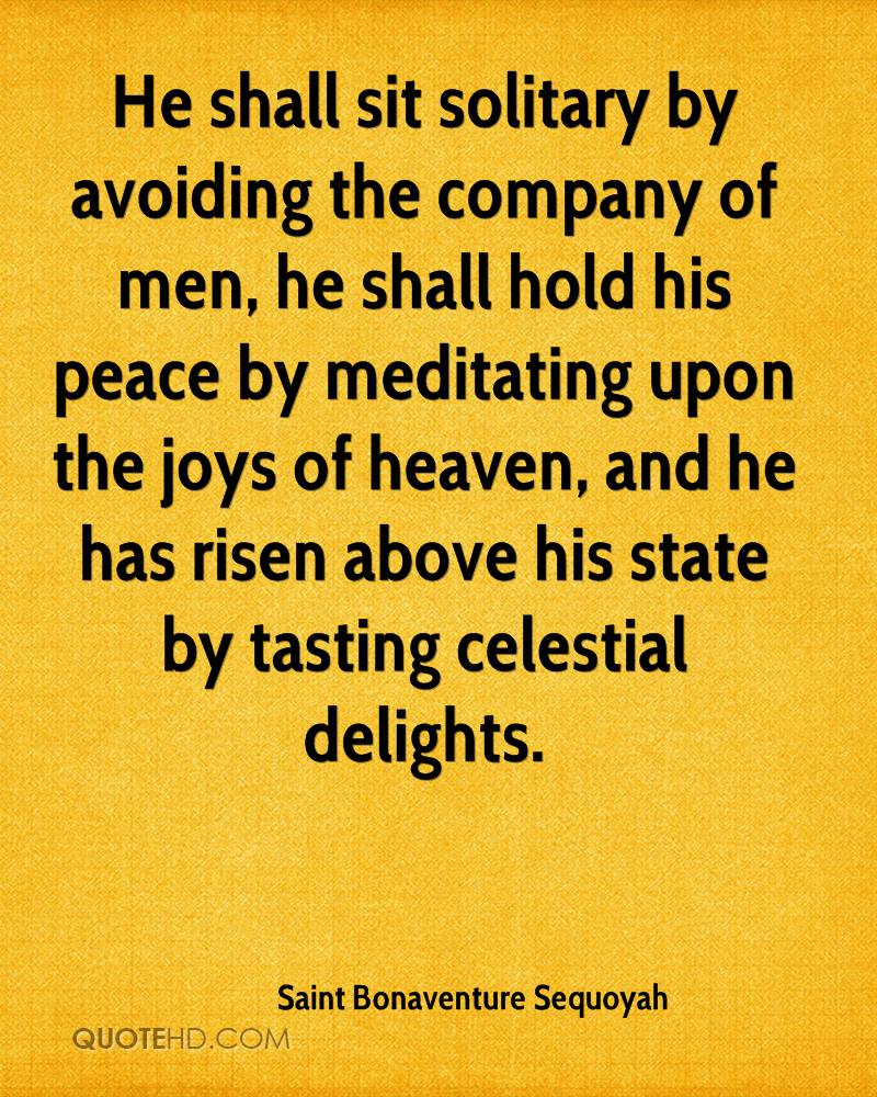 He shall sit solitary by avoiding the company of men, he shall hold his peace by meditating upon the joys of heaven, and he has risen above his state by tasting celestial delights.