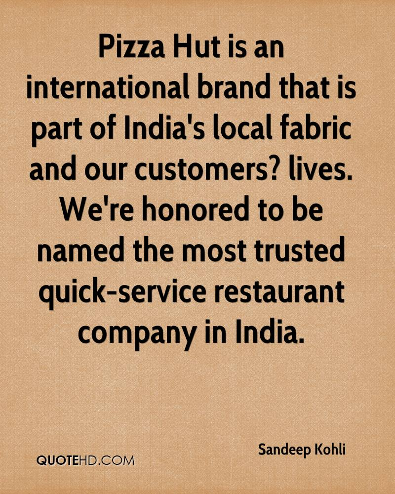 Pizza Hut is an international brand that is part of India's local fabric and our customers? lives. We're honored to be named the most trusted quick-service restaurant company in India.