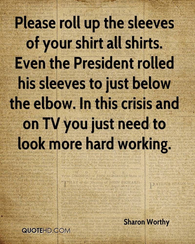 Please roll up the sleeves of your shirt all shirts. Even the President rolled his sleeves to just below the elbow. In this crisis and on TV you just need to look more hard working.