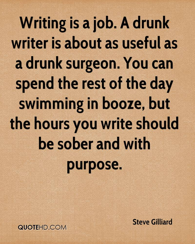 Writing is a job. A drunk writer is about as useful as a drunk surgeon. You can spend the rest of the day swimming in booze, but the hours you write should be sober and with purpose.