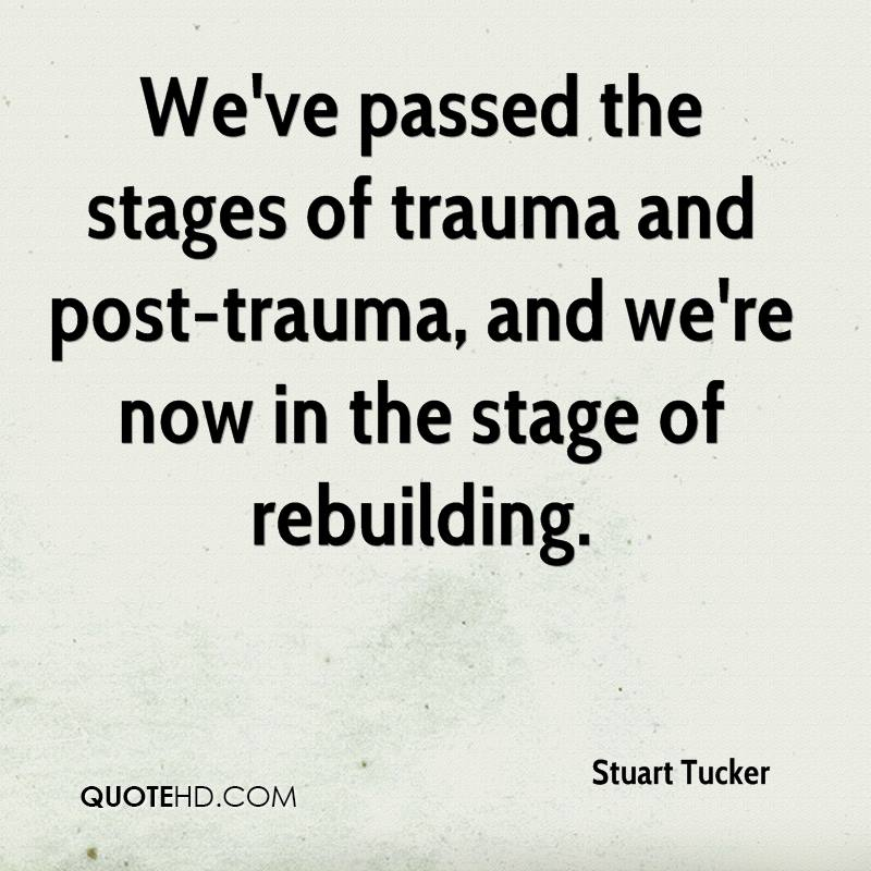 We've passed the stages of trauma and post-trauma, and we're now in the stage of rebuilding.