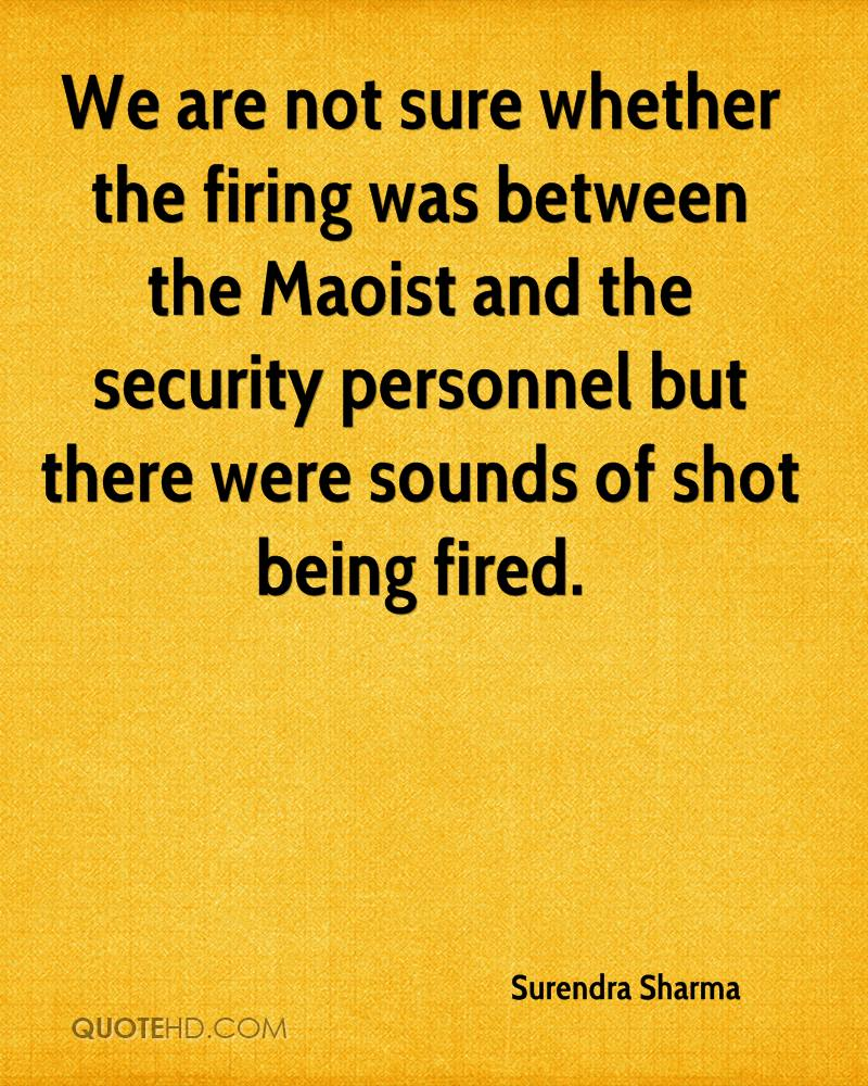 We are not sure whether the firing was between the Maoist and the security personnel but there were sounds of shot being fired.