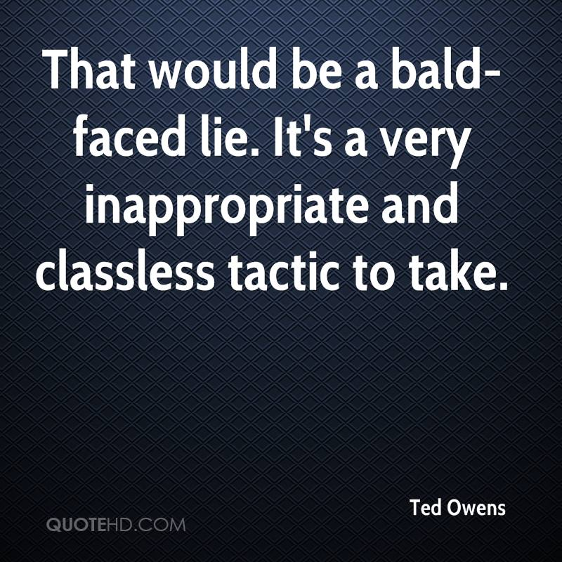 That would be a bald-faced lie. It's a very inappropriate and classless tactic to take.