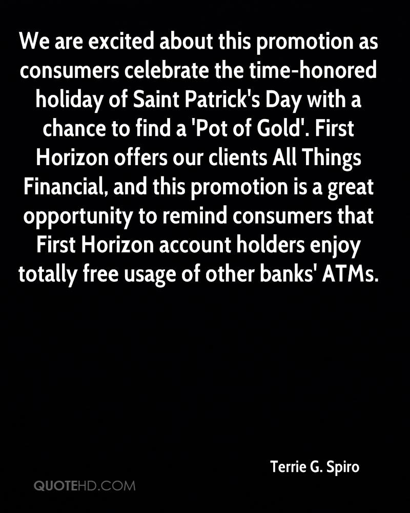 We are excited about this promotion as consumers celebrate the time-honored holiday of Saint Patrick's Day with a chance to find a 'Pot of Gold'. First Horizon offers our clients All Things Financial, and this promotion is a great opportunity to remind consumers that First Horizon account holders enjoy totally free usage of other banks' ATMs.