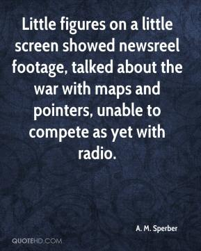 A. M. Sperber - Little figures on a little screen showed newsreel footage, talked about the war with maps and pointers, unable to compete as yet with radio.
