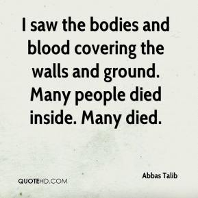 Abbas Talib - I saw the bodies and blood covering the walls and ground. Many people died inside. Many died.