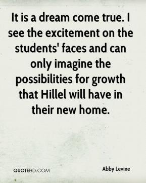 Abby Levine - It is a dream come true. I see the excitement on the students' faces and can only imagine the possibilities for growth that Hillel will have in their new home.