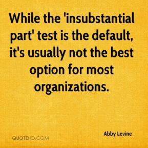 Abby Levine - While the 'insubstantial part' test is the default, it's usually not the best option for most organizations.