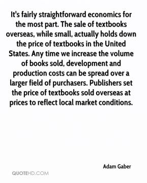 Adam Gaber - It's fairly straightforward economics for the most part. The sale of textbooks overseas, while small, actually holds down the price of textbooks in the United States. Any time we increase the volume of books sold, development and production costs can be spread over a larger field of purchasers. Publishers set the price of textbooks sold overseas at prices to reflect local market conditions.