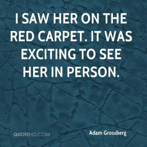 Adam Grossberg - I saw her on the red carpet. It was exciting to see her in person.
