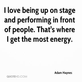 Adam Haynes - I love being up on stage and performing in front of people. That's where I get the most energy.