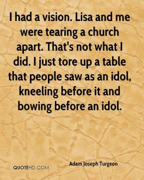 Adam Joseph Turgeon - I had a vision. Lisa and me were tearing a church apart. That's not what I did. I just tore up a table that people saw as an idol, kneeling before it and bowing before an idol.