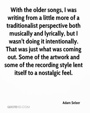 Adam Selzer - With the older songs, I was writing from a little more of a traditionalist perspective both musically and lyrically, but I wasn't doing it intentionally. That was just what was coming out. Some of the artwork and some of the recording style lent itself to a nostalgic feel.