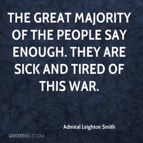 Admiral Leighton Smith - The great majority of the people say enough. They are sick and tired of this war.