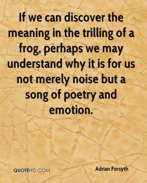 Adrian Forsyth - If we can discover the meaning in the trilling of a frog, perhaps we may understand why it is for us not merely noise but a song of poetry and emotion.