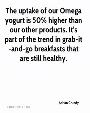 Adrian Grundy - The uptake of our Omega yogurt is 50% higher than our other products. It's part of the trend in grab-it-and-go breakfasts that are still healthy.