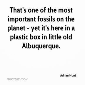 Adrian Hunt - That's one of the most important fossils on the planet - yet it's here in a plastic box in little old Albuquerque.